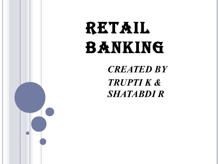 RETAILBANKING CREATED BY TRUPTI K & SHATABDI R