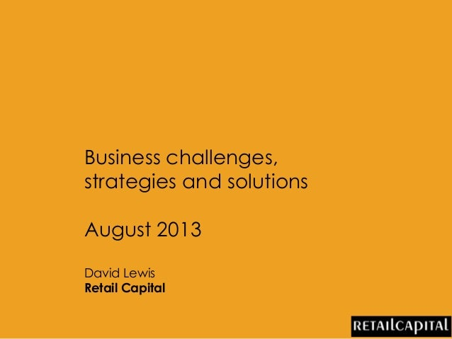 Business challenges, strategies and solutions August 2013 David Lewis Retail Capital