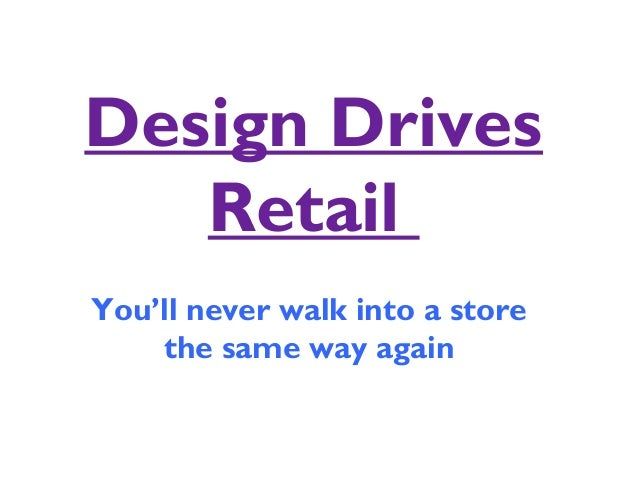 Design Drives Retail You'll never walk into a store the same way again
