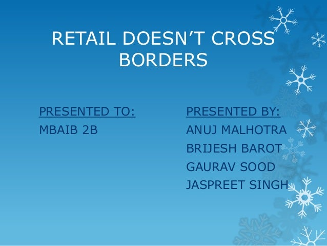 RETAIL DOESN'T CROSS BORDERS PRESENTED TO:  PRESENTED BY:  MBAIB 2B  ANUJ MALHOTRA BRIJESH BAROT GAURAV SOOD JASPREET SING...