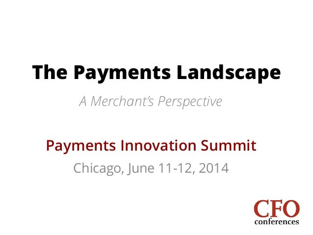 The Payments Landscape A Merchant's Perspective ! Payments Innovation Summit Chicago, June 11-12, 2014