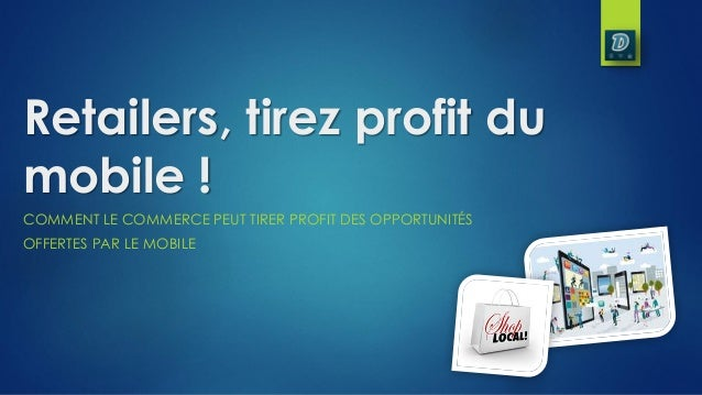 Retailers, tirez profit du mobile ! COMMENT LE COMMERCE PEUT TIRER PROFIT DES OPPORTUNITÉS OFFERTES PAR LE MOBILE
