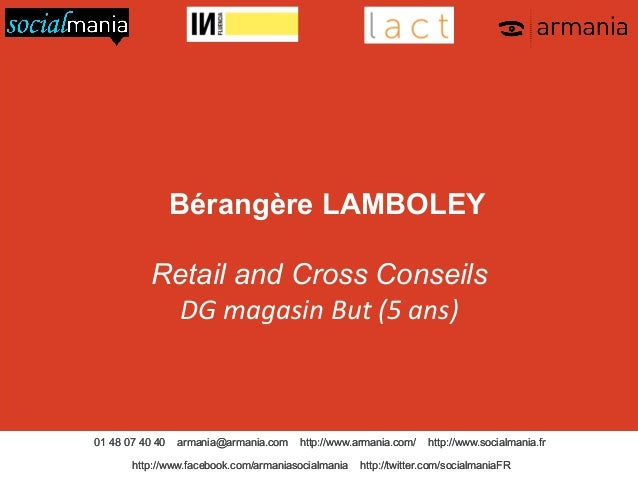 Bérangère LAMBOLEY Retail and Cross Conseils DG  magasin  But  (5  ans)    01 48 07 40 40  armania@armania.com  ...
