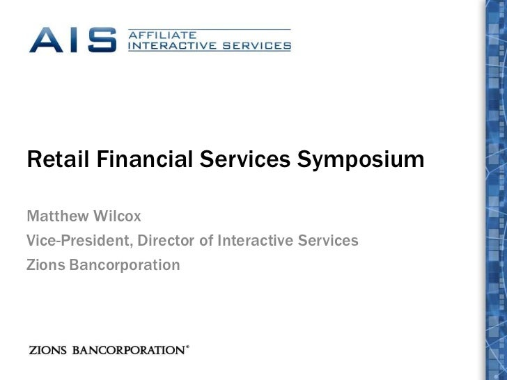 Retail Financial Services Symposium<br />Matthew Wilcox<br />Vice-President, Director of Interactive Services<br />Zions B...