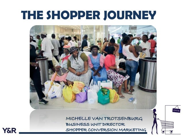MICHELLE VAN TROTSENBURG BUSINESS UNIT DIRECTOR SHOPPER CONVERSION MARKETING THE SHOPPER JOURNEY