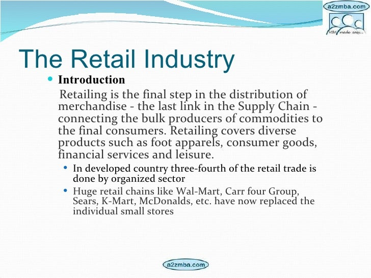 The Retail Industry <ul><li>Introduction </li></ul><ul><li>Retailing is the final step in the distribution of merchandise ...