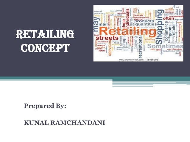 RETAILING CONCEPT Prepared By: KUNAL RAMCHANDANI
