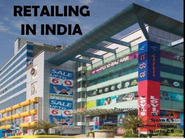RETAILING IN INDIARETAILING IN INDIA RETAILING IN INDIA Presentation by Shahnas A Syama K S Sobymol Devasia Sabitha Z.B