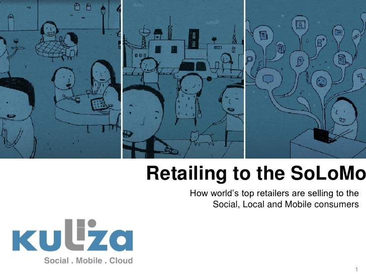 Retailing to the SoLoMo    How world's top retailers are selling to the        Social, Local and Mobile consumers         ...