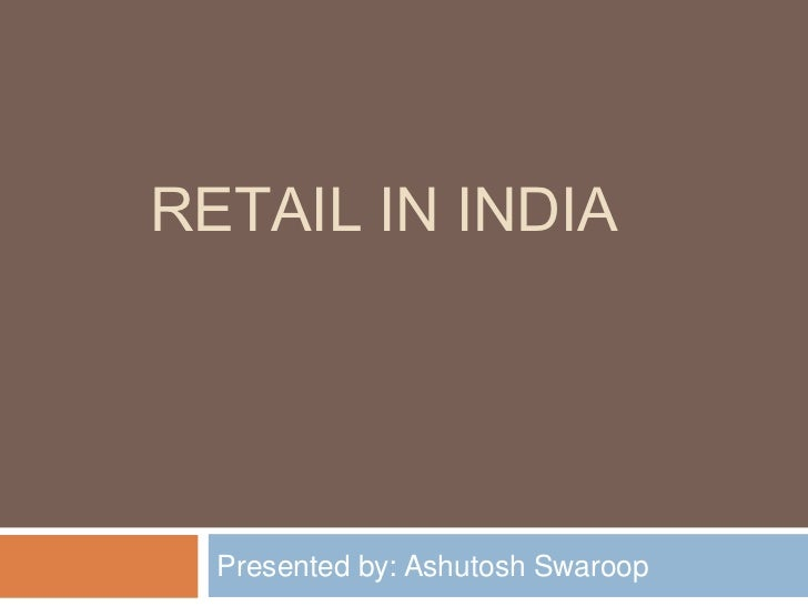 RETAIL IN INDIA  Presented by: Ashutosh Swaroop