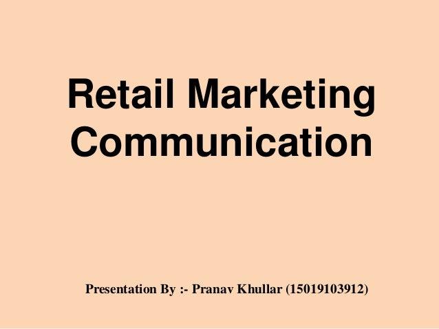 Retail Marketing Communication Presentation By :- Pranav Khullar (15019103912)
