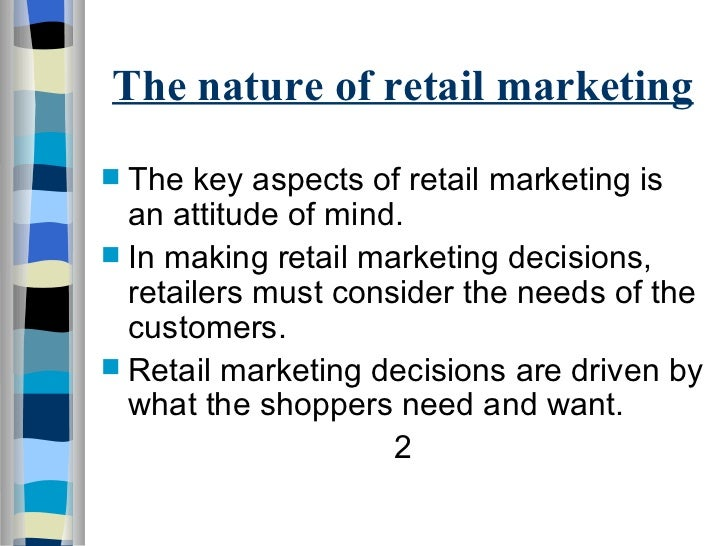 The nature of retail marketing <ul><li>The key aspects of retail marketing is an attitude of mind. </li></ul><ul><li>In ma...