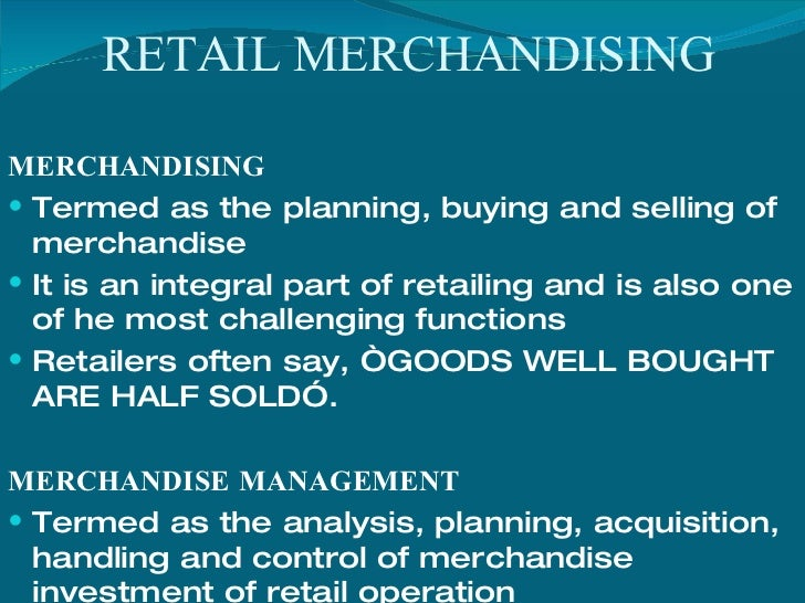 Merchandising is about planning and developing a strategy to enable a company to sell a range of products that delivers sales and profit targets. A Merchandiser will work closely with a Buyer to ensure the product that's bought will enable them to achieve the sales plan.