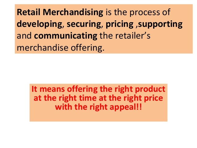 Retail Merchandising is the process ofdeveloping, securing, pricing ,supportingand communicating the retailer'smerchandise...