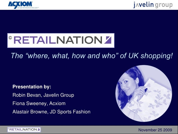 "The ""where, what, how and who"" of UK shopping!    Presentation by: Robin Bevan, Javelin Group Fiona Sweeney, Acxiom Alasta..."