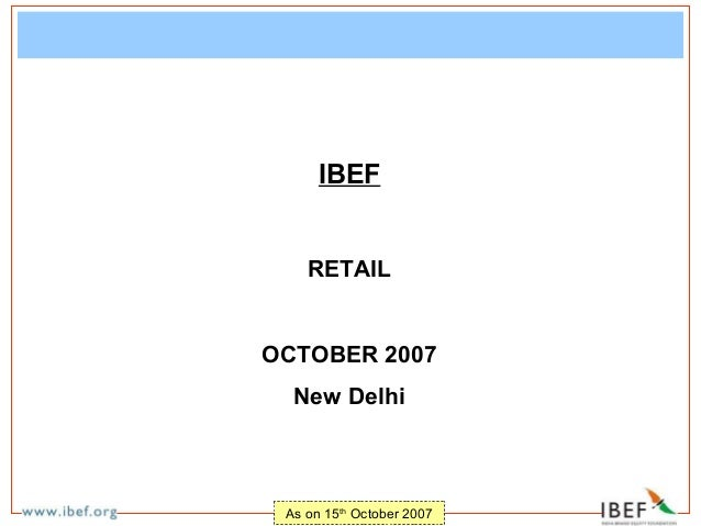 IBEF    RETAILOCTOBER 2007  New Delhi As on 15th October 2007