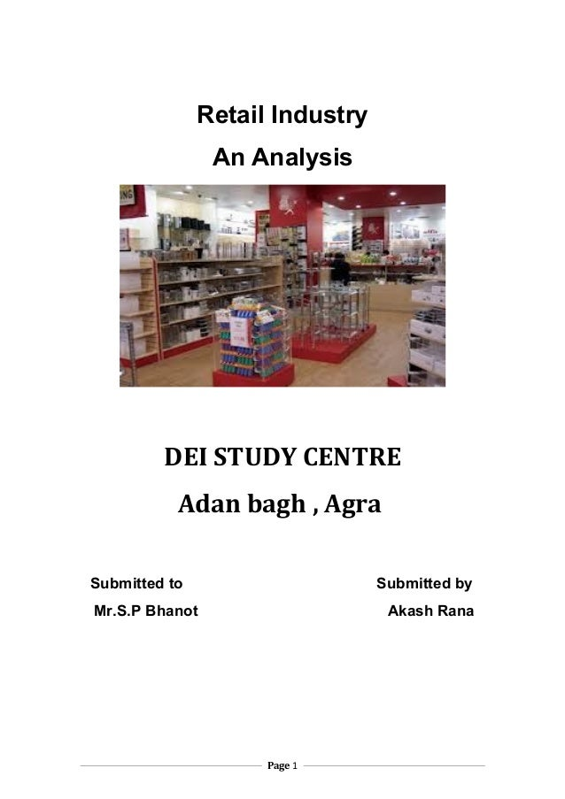 Retail Industry An Analysis  DEI STUDY CENTRE Adan bagh , Agra Submitted to  Submitted by  Mr.S.P Bhanot  Akash Rana  Page...