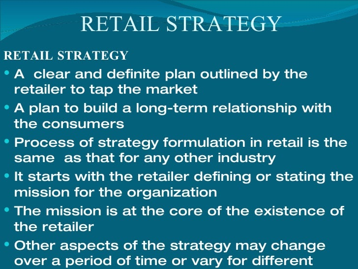 RETAIL STRATEGY <ul><li>RETAIL STRATEGY </li></ul><ul><li>A  clear and definite plan outlined by the retailer to tap the m...