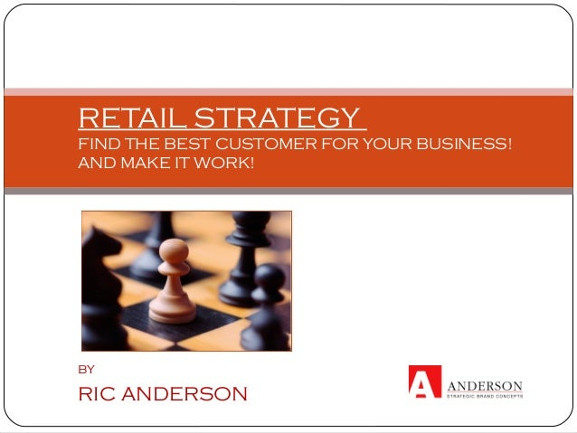 RETAIL STRATEGY FIND THE BEST CUSTOMER FOR YOUR BUSINESS! AND MAKE IT WORK! by RIC ANDERSON