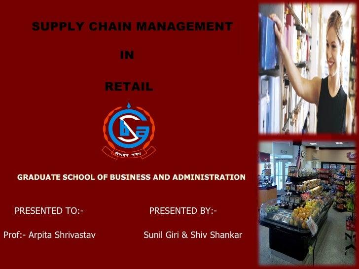 PRESENTED BY:- Sunil Giri & Shiv Shankar PRESENTED TO:- Prof:- Arpita Shrivastav SUPPLY CHAIN MANAGEMENT IN  RETAIL