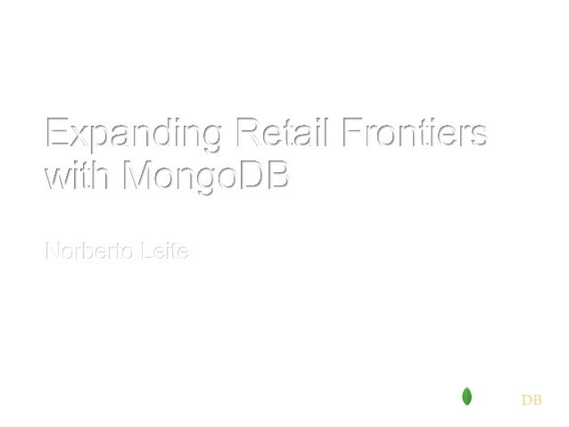 #mongodbretail Senior Solutions Architect, MongoDB Inc. Norberto Leite Expanding Retail Frontiers with MongoDB