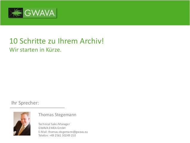 10 Schritte zu Ihrem Archiv! Wir starten in Kürze. Ihr Sprecher: Thomas Stegemann Technical Sales Manager GWAVA EMEA GmbH ...