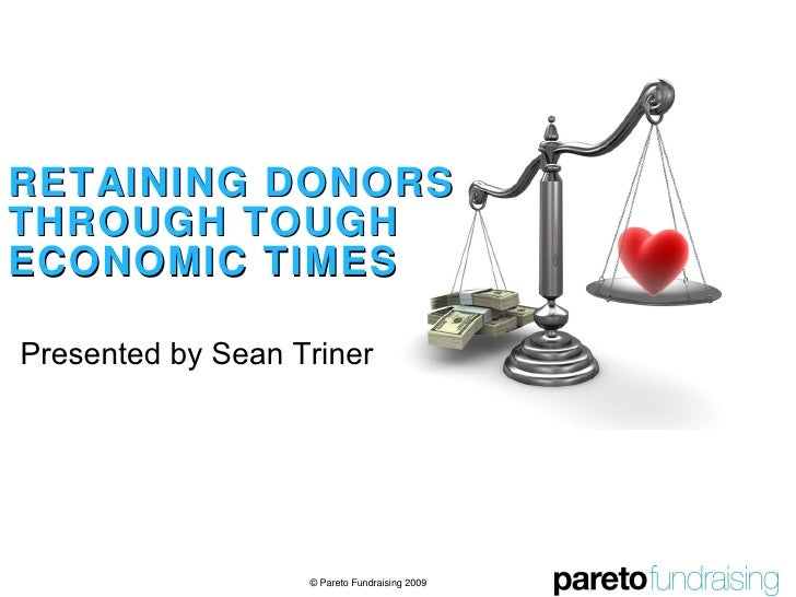 RETAINING DONORS THROUGH TOUGH ECONOMIC TIMES Presented by Sean Triner © Pareto Fundraising 2009
