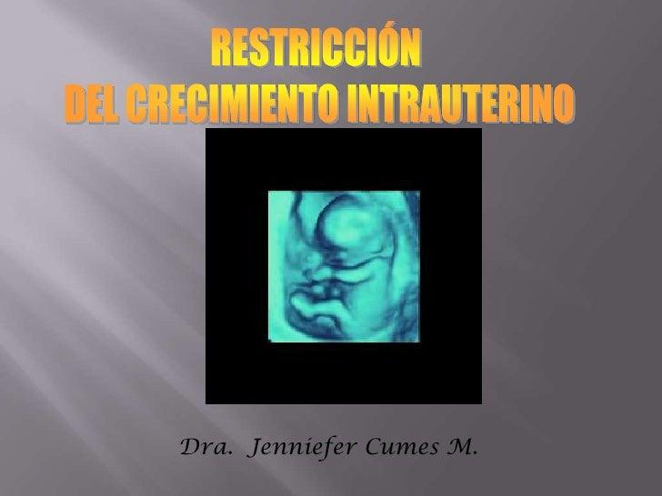 RESTRICCIÓN <br />DEL CRECIMIENTO INTRAUTERINO<br />Dra. Jenniefer Cumes M.<br />