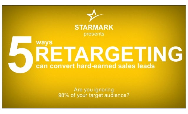5 STARMARK presents Are you ignoring 98% of your target audience? can convert hard-earned sales leads RETARGETING ways