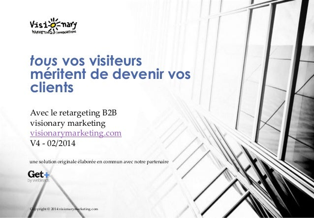 tous vos visiteurs méritent de devenir vos clients Avec le retargeting B2B visionary marketing visionarymarketing.com V4 -...
