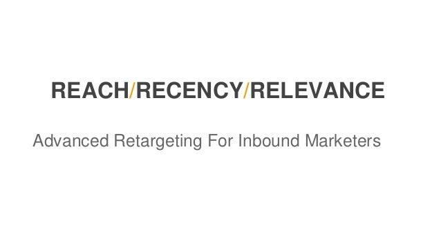 REACH/RECENCY/RELEVANCE Advanced Retargeting For Inbound Marketers