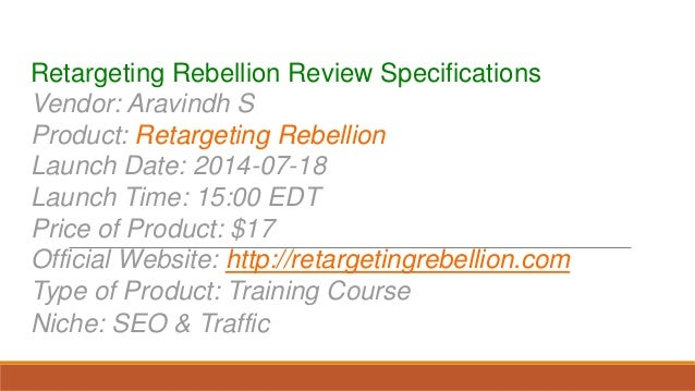Retargeting Rebellion Review Specifications Vendor: Aravindh S Product: Retargeting Rebellion Launch Date: 2014-07-18 Laun...