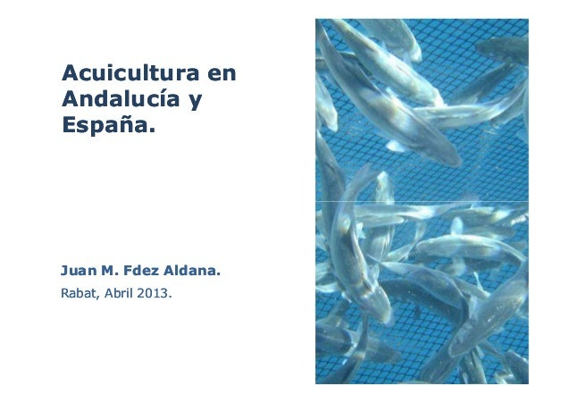 Acuicultura enAcuicultura enAndalucía yAndalucía yEspaña.España.Juan M. Fdez Aldana.Juan M. Fdez Aldana.Rabat, Abril 2013....