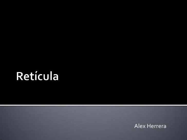 Retícula <br />Alex Herrera <br />