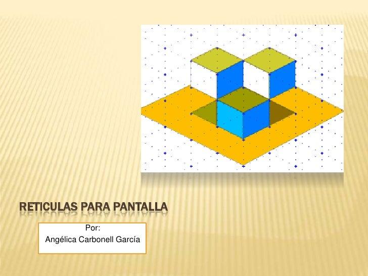 RETICULAS PARA PANTALLA<br />Por:<br />Angélica Carbonell García<br />