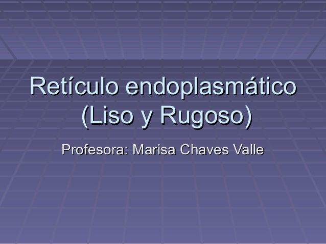 Retículo endoplasmático     (Liso y Rugoso)  Profesora: Marisa Chaves Valle