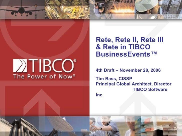 Rete, Rete II, Rete III  & Rete in TIBCO BusinessEvents™ 4th Draft – November 28, 2006 Tim Bass, CISSP  Principal Global A...