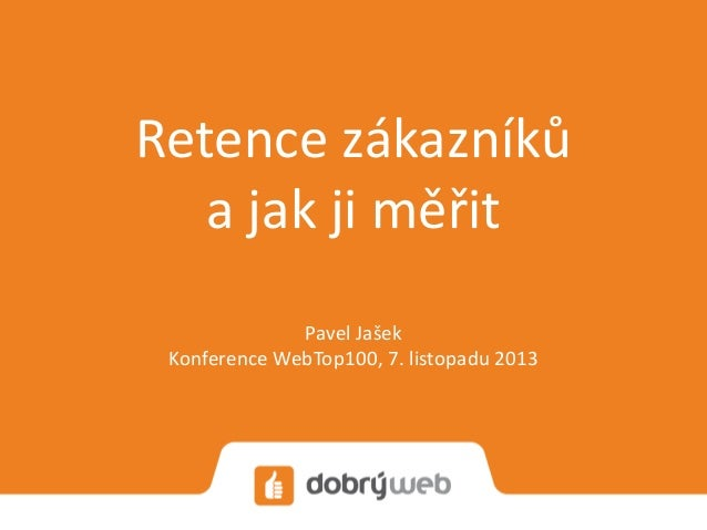 Retence zákazníků a jak ji měřit Pavel Jašek Konference WebTop100, 7. listopadu 2013