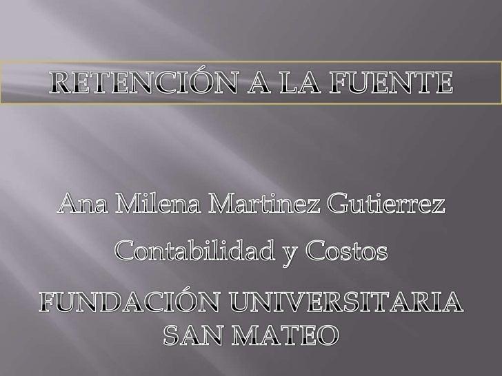 RETENCIÓN A LA FUENTE<br />Ana Milena Martinez Gutierrez<br />Contabilidad y Costos<br />FUNDACIÓN UNIVERSITARIA SAN MATEO...
