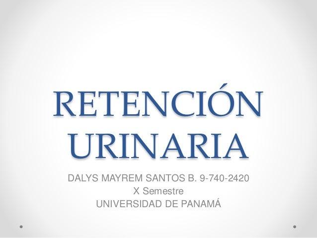 RETENCIÓN URINARIA DALYS MAYREM SANTOS B. 9-740-2420 X Semestre UNIVERSIDAD DE PANAMÁ