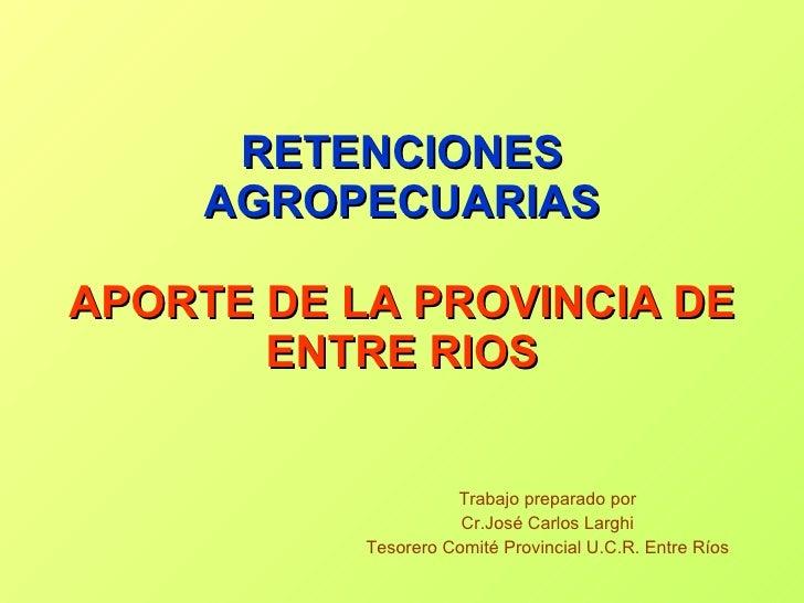 RETENCIONES AGROPECUARIAS APORTE DE LA PROVINCIA DE ENTRE RIOS Trabajo preparado por Cr.José Carlos Larghi Tesorero Comité...