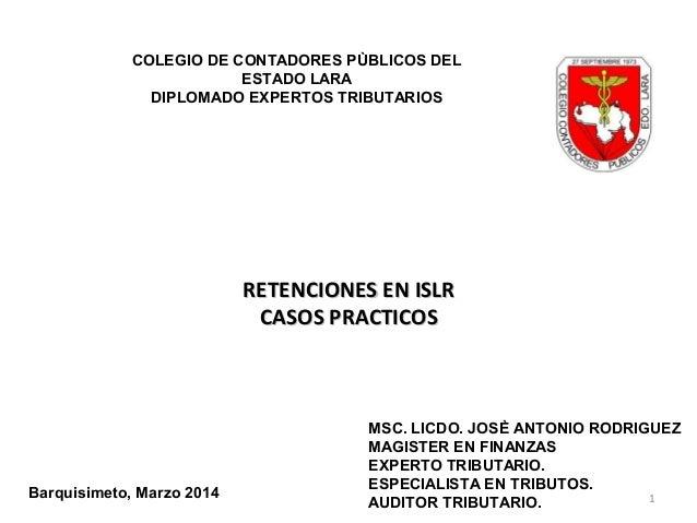 1 RETENCIONES EN ISLRRETENCIONES EN ISLR CASOS PRACTICOSCASOS PRACTICOS COLEGIO DE CONTADORES PÙBLICOS DEL ESTADO LARA DIP...