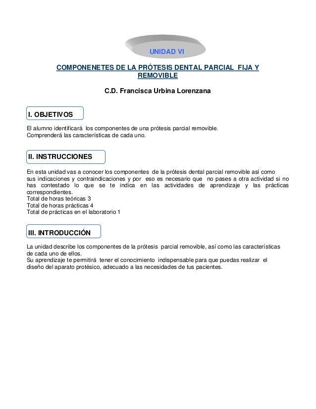 UNIDAD VI COMPONENETES DE LA PRÓTESIS DENTAL PARCIAL FIJA Y REMOVIBLE C.D. Francisca Urbina Lorenzana I. OBJETIVOS El alum...