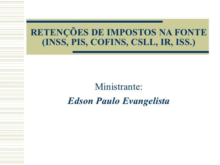 RETENÇÕES DE IMPOSTOS NA FONTE (INSS, PIS, COFINS, CSLL, IR, ISS.) Ministrante: Edson Paulo Evangelista
