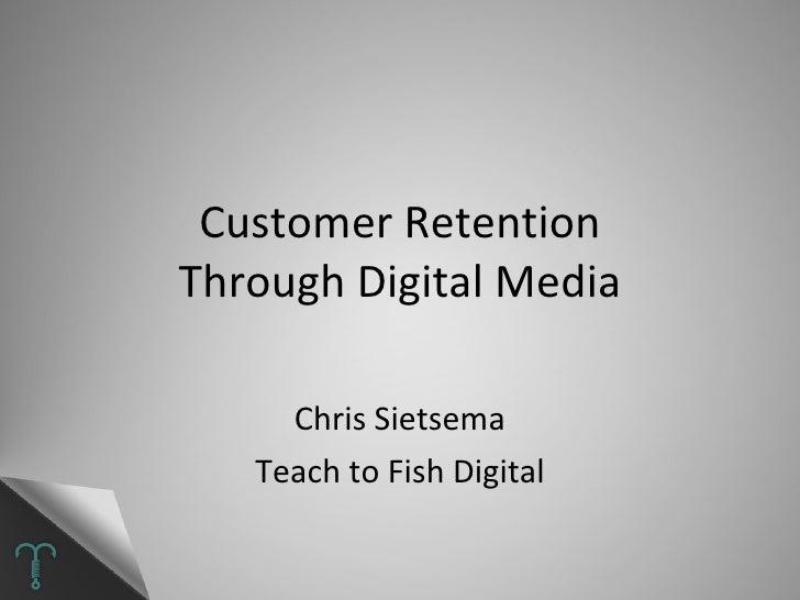 Customer Retention Through Digital Media Chris Sietsema Teach to Fish Digital