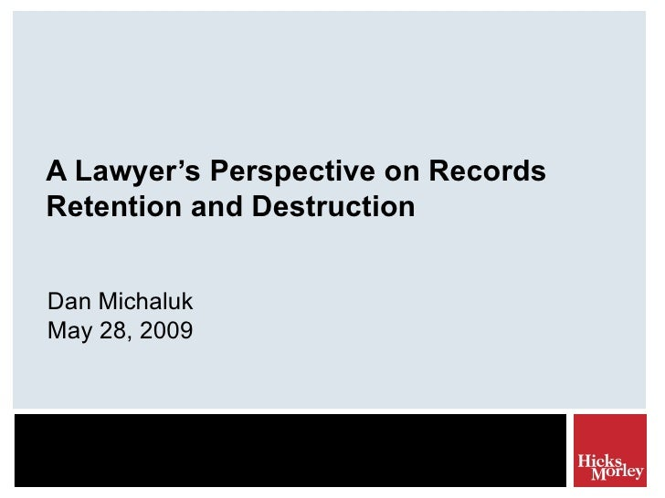 A Lawyer's Perspective on Records Retention and Destruction Dan Michaluk May 28, 2009