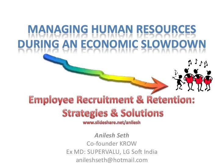 MANAGING HUMAN RESOURCESDURING AN ECONOMIC SLOWDOWN                Anilesh Seth             Co-founder KROW      Ex MD: SU...
