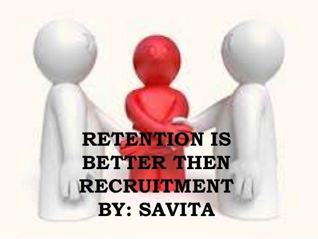RETENTION ISBETTER THENRECRUITMENTBY: SAVITA