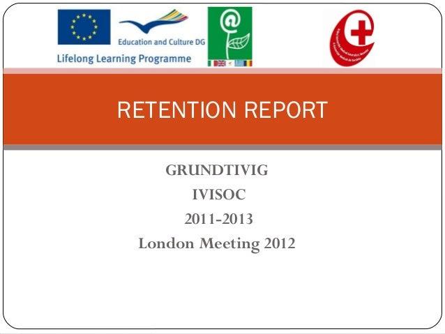 RETENTION REPORT    GRUNDTIVIG       IVISOC      2011-2013 London Meeting 2012