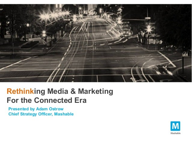 Rethinking Media & MarketingFor the Connected EraPresented by Adam OstrowChief Strategy Officer, Mashable